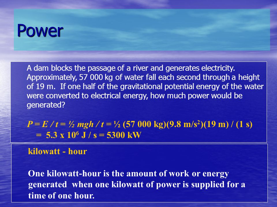 Power A dam blocks the passage of a river and generates electricity. Approximately, 57 000 kg of water fall each second through a height of 19 m. If o