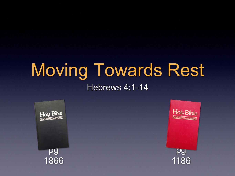 Moving Towards Rest Hebrews 4:1-14 pg 1866 pg 1186