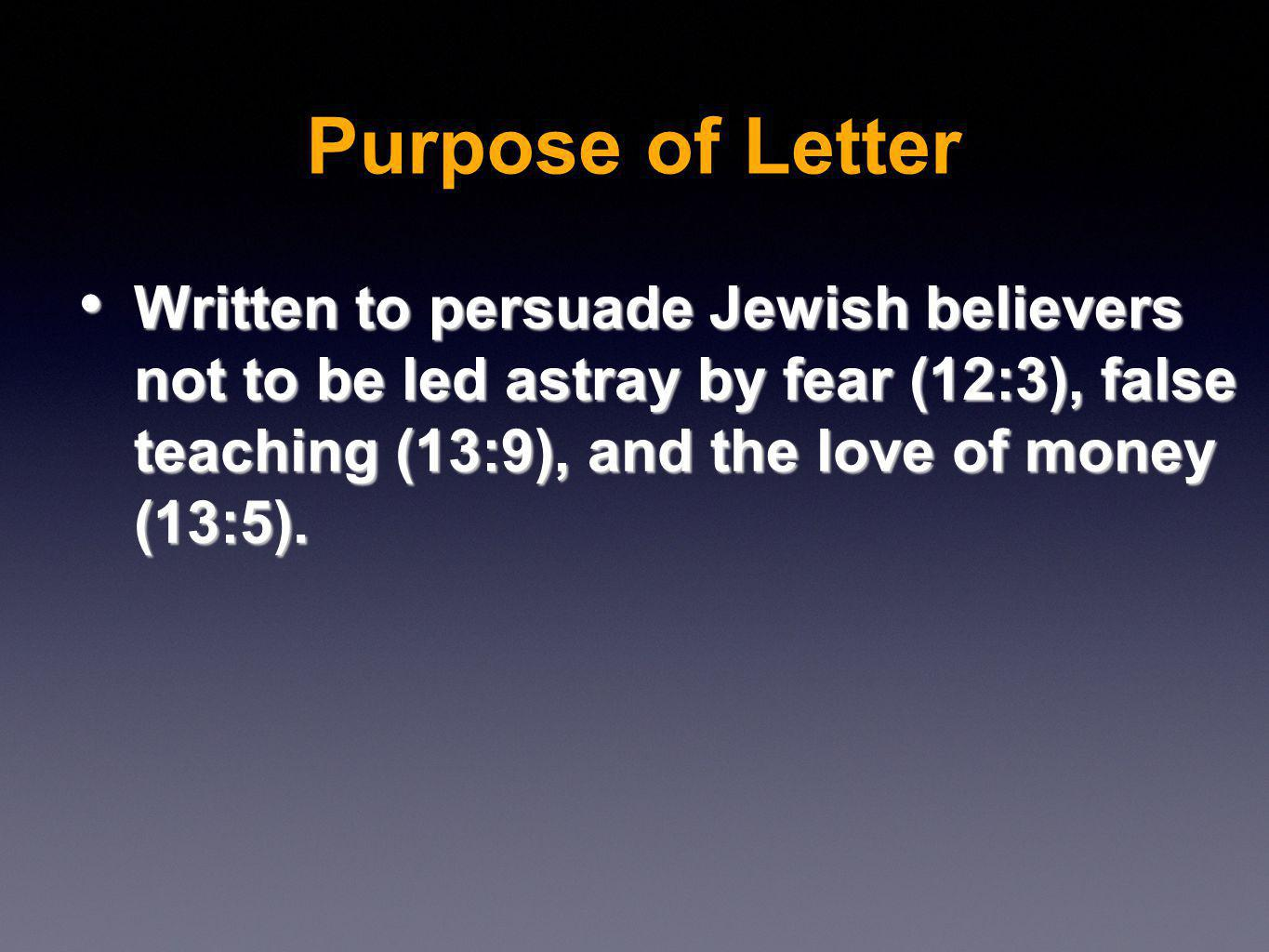 Written to persuade Jewish believers not to be led astray by fear (12:3), false teaching (13:9), and the love of money (13:5).