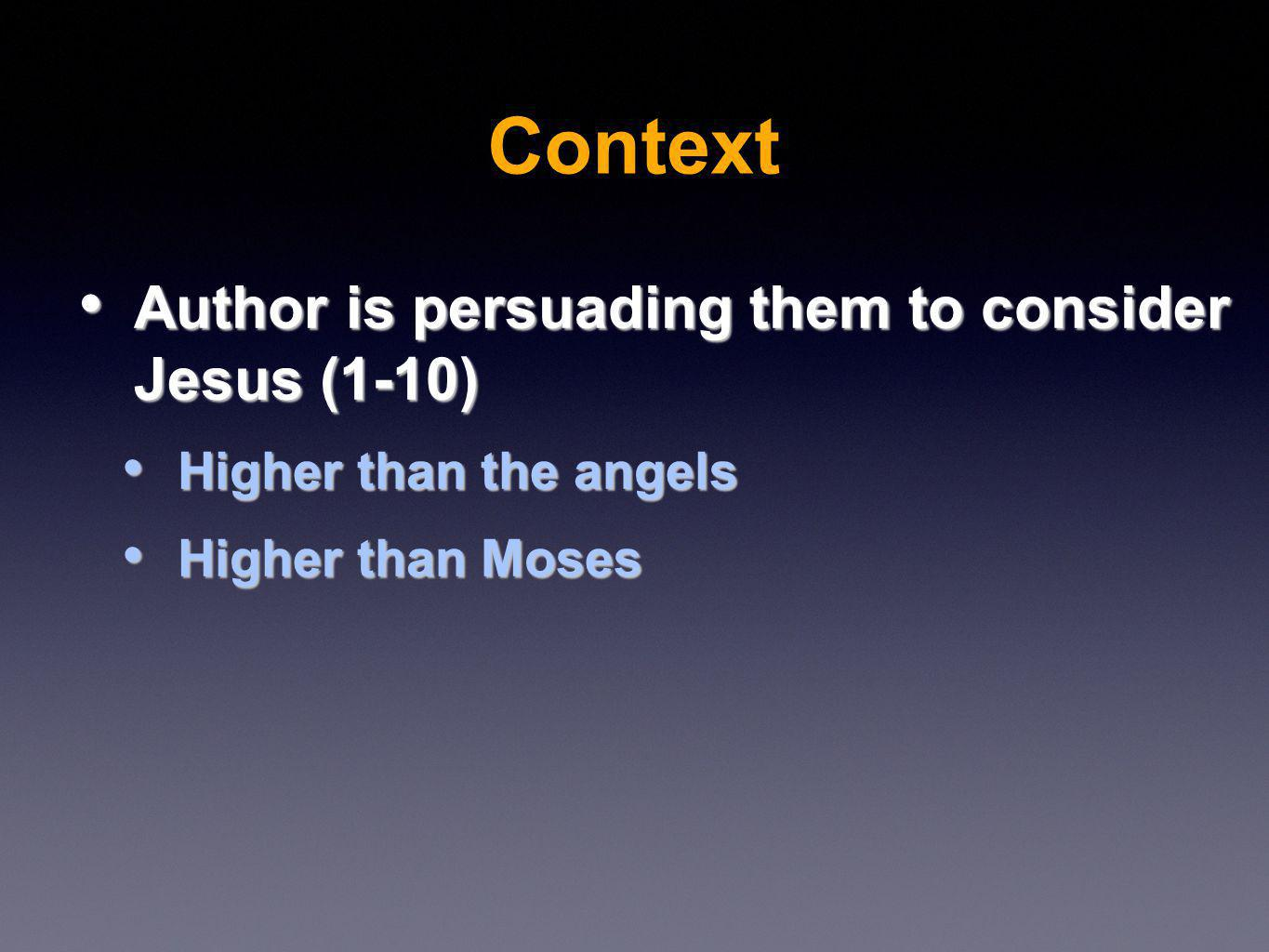 Author is persuading them to consider Jesus (1-10) Author is persuading them to consider Jesus (1-10) Higher than the angels Higher than the angels Higher than Moses Higher than Moses Context