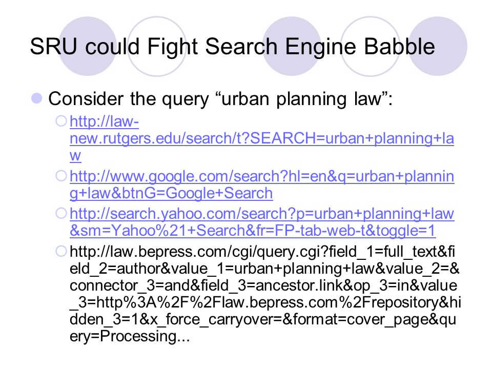 SRU could Fight Search Engine Babble Consider the query urban planning law: http://law- new.rutgers.edu/search/t?SEARCH=urban+planning+la w http://law- new.rutgers.edu/search/t?SEARCH=urban+planning+la w http://www.google.com/search?hl=en&q=urban+plannin g+law&btnG=Google+Search http://www.google.com/search?hl=en&q=urban+plannin g+law&btnG=Google+Search http://search.yahoo.com/search?p=urban+planning+law &sm=Yahoo%21+Search&fr=FP-tab-web-t&toggle=1 http://search.yahoo.com/search?p=urban+planning+law &sm=Yahoo%21+Search&fr=FP-tab-web-t&toggle=1 http://law.bepress.com/cgi/query.cgi?field_1=full_text&fi eld_2=author&value_1=urban+planning+law&value_2=& connector_3=and&field_3=ancestor.link&op_3=in&value _3=http%3A%2F%2Flaw.bepress.com%2Frepository&hi dden_3=1&x_force_carryover=&format=cover_page&qu ery=Processing...