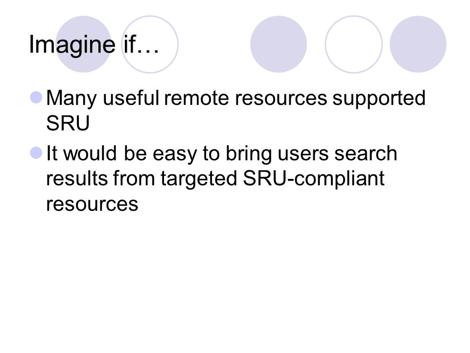 Imagine if… Many useful remote resources supported SRU It would be easy to bring users search results from targeted SRU-compliant resources