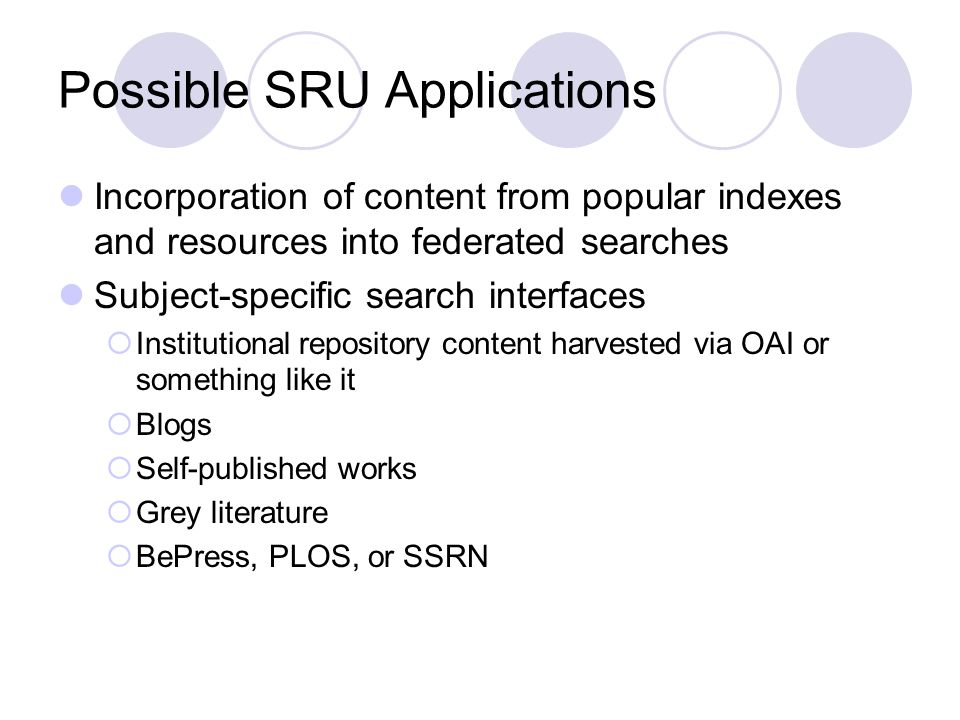 Possible SRU Applications Incorporation of content from popular indexes and resources into federated searches Subject-specific search interfaces Institutional repository content harvested via OAI or something like it Blogs Self-published works Grey literature BePress, PLOS, or SSRN