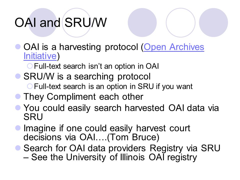OAI and SRU/W OAI is a harvesting protocol (Open Archives Initiative)Open Archives Initiative Full-text search isnt an option in OAI SRU/W is a searching protocol Full-text search is an option in SRU if you want They Compliment each other You could easily search harvested OAI data via SRU Imagine if one could easily harvest court decisions via OAI….(Tom Bruce) Search for OAI data providers Registry via SRU – See the University of Illinois OAI registry