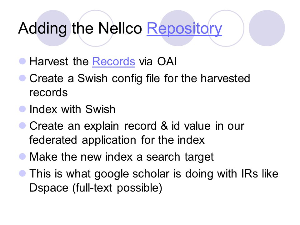 Adding the Nellco RepositoryRepository Harvest the Records via OAIRecords Create a Swish config file for the harvested records Index with Swish Create an explain record & id value in our federated application for the index Make the new index a search target This is what google scholar is doing with IRs like Dspace (full-text possible)