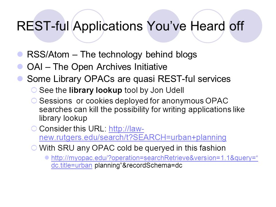 REST-ful Applications Youve Heard off RSS/Atom – The technology behind blogs OAI – The Open Archives Initiative Some Library OPACs are quasi REST-ful services See the library lookup tool by Jon Udell Sessions or cookies deployed for anonymous OPAC searches can kill the possibility for writing applications like library lookup Consider this URL: http://law- new.rutgers.edu/search/t?SEARCH=urban+planninghttp://law- new.rutgers.edu/search/t?SEARCH=urban+planning With SRU any OPAC cold be queryed in this fashion http://myopac.edu/?operation=searchRetrieve&version=1.1&query= dc.title=urban planning&recordSchema=dc http://myopac.edu/?operation=searchRetrieve&version=1.1&query= dc.title=urban