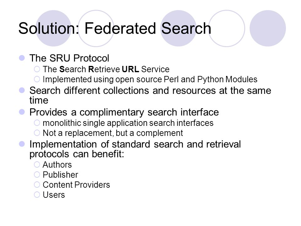 Solution: Federated Search The SRU Protocol The Search Retrieve URL Service Implemented using open source Perl and Python Modules Search different collections and resources at the same time Provides a complimentary search interface monolithic single application search interfaces Not a replacement, but a complement Implementation of standard search and retrieval protocols can benefit: Authors Publisher Content Providers Users