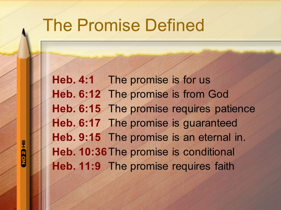 The Promise Defined Heb. 4:1The promise is for us Heb. 6:12The promise is from God Heb. 6:15The promise requires patience Heb. 6:17The promise is guar