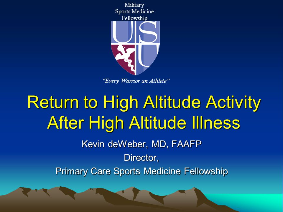Return to High Altitude Activity After High Altitude Illness Kevin deWeber, MD, FAAFP Director, Primary Care Sports Medicine Fellowship Military Sports Medicine Fellowship Every Warrior an Athlete