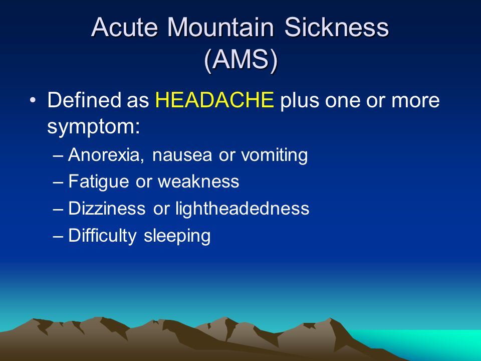 Acute Mountain Sickness (AMS) Defined as HEADACHE plus one or more symptom: –Anorexia, nausea or vomiting –Fatigue or weakness –Dizziness or lightheadedness –Difficulty sleeping