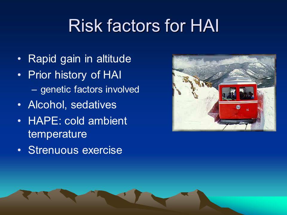 Risk factors for HAI Rapid gain in altitude Prior history of HAI –genetic factors involved Alcohol, sedatives HAPE: cold ambient temperature Strenuous