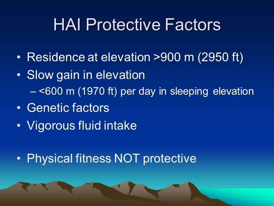 HAI Protective Factors Residence at elevation >900 m (2950 ft) Slow gain in elevation –<600 m (1970 ft) per day in sleeping elevation Genetic factors Vigorous fluid intake Physical fitness NOT protective