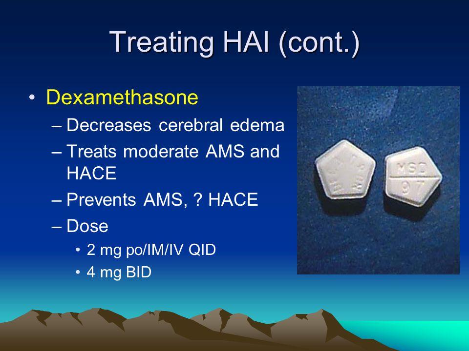 Treating HAI (cont.) Dexamethasone –Decreases cerebral edema –Treats moderate AMS and HACE –Prevents AMS, ? HACE –Dose 2 mg po/IM/IV QID 4 mg BID