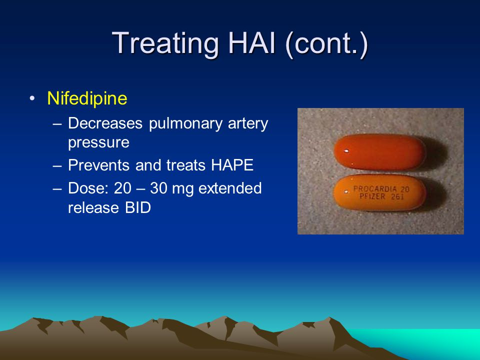 Treating HAI (cont.) Nifedipine –Decreases pulmonary artery pressure –Prevents and treats HAPE –Dose: 20 – 30 mg extended release BID
