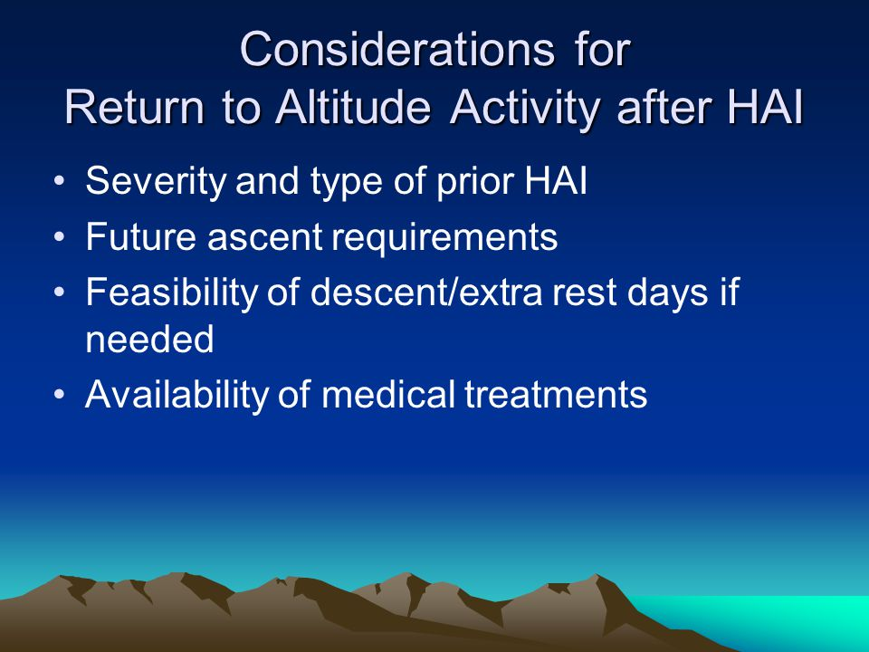 Considerations for Return to Altitude Activity after HAI Severity and type of prior HAI Future ascent requirements Feasibility of descent/extra rest days if needed Availability of medical treatments