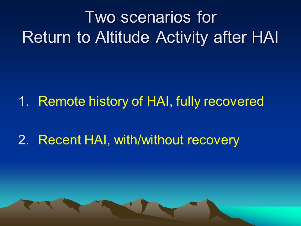 Two scenarios for Return to Altitude Activity after HAI 1.Remote history of HAI, fully recovered 2.Recent HAI, with/without recovery