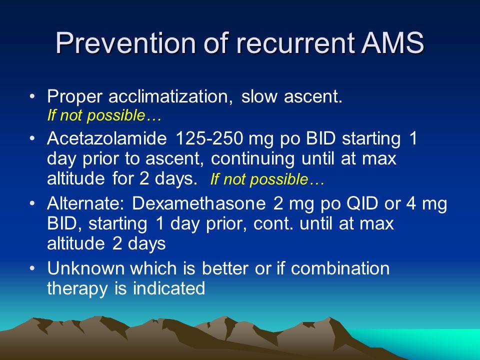 Prevention of recurrent AMS Proper acclimatization, slow ascent.