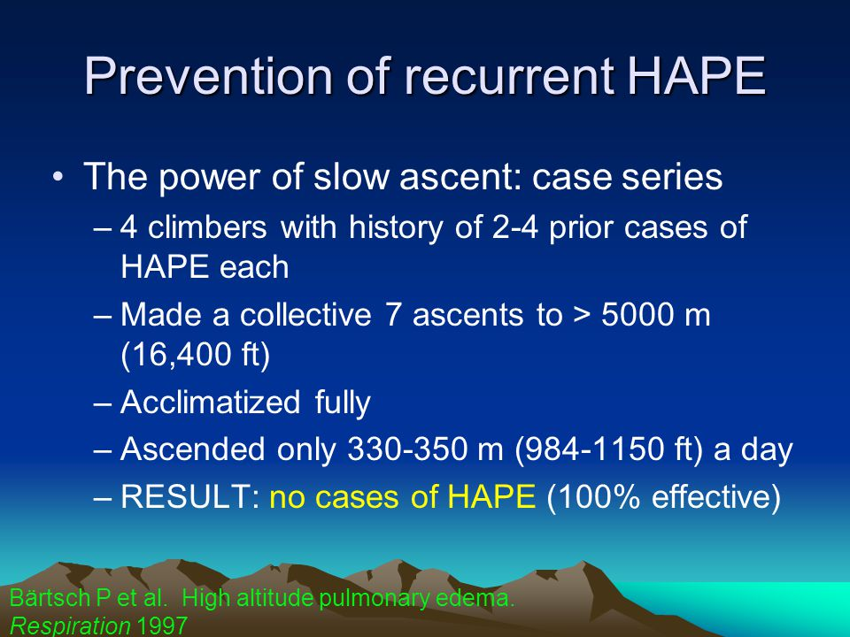 Prevention of recurrent HAPE The power of slow ascent: case series –4 climbers with history of 2-4 prior cases of HAPE each –Made a collective 7 ascents to > 5000 m (16,400 ft) –Acclimatized fully –Ascended only 330-350 m (984-1150 ft) a day –RESULT: no cases of HAPE (100% effective) Bärtsch P et al.
