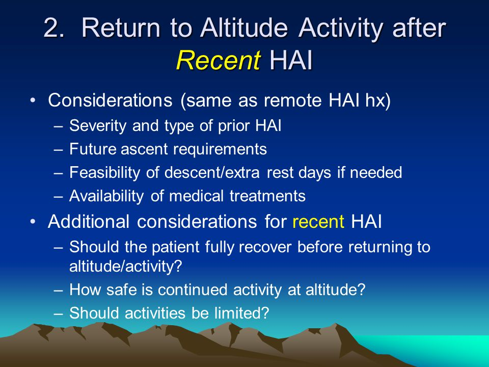 2. Return to Altitude Activity after Recent HAI Considerations (same as remote HAI hx) –Severity and type of prior HAI –Future ascent requirements –Fe