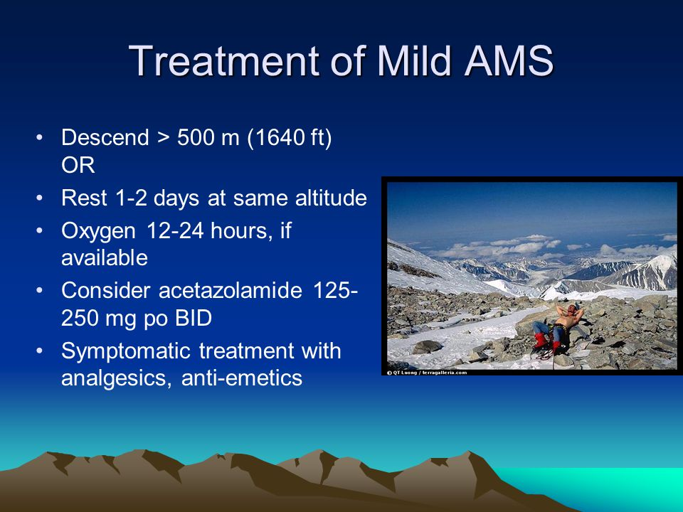 Treatment of Mild AMS Descend > 500 m (1640 ft) OR Rest 1-2 days at same altitude Oxygen 12-24 hours, if available Consider acetazolamide 125- 250 mg