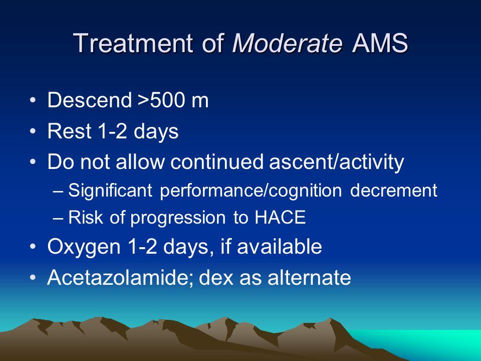 Treatment of Moderate AMS Descend >500 m Rest 1-2 days Do not allow continued ascent/activity –Significant performance/cognition decrement –Risk of pr