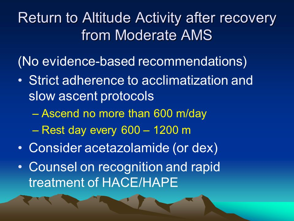 Return to Altitude Activity after recovery from Moderate AMS (No evidence-based recommendations) Strict adherence to acclimatization and slow ascent protocols –Ascend no more than 600 m/day –Rest day every 600 – 1200 m Consider acetazolamide (or dex) Counsel on recognition and rapid treatment of HACE/HAPE