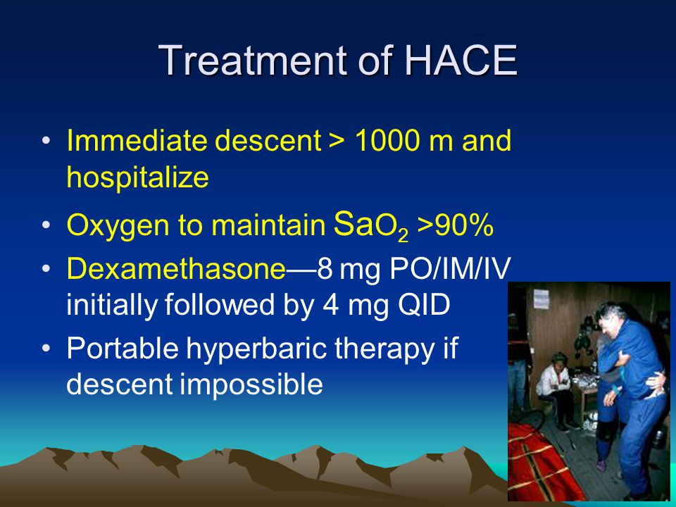 Treatment of HACE Immediate descent > 1000 m and hospitalize Oxygen to maintain Sa O 2 >90% Dexamethasone8 mg PO/IM/IV initially followed by 4 mg QID Portable hyperbaric therapy if descent impossible