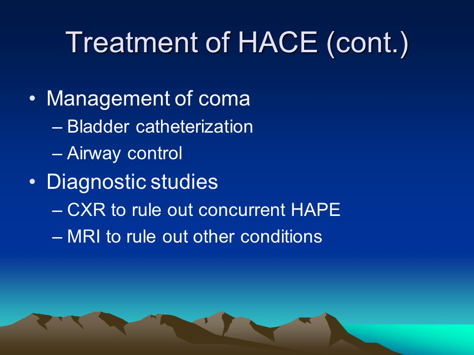 Treatment of HACE (cont.) Management of coma –Bladder catheterization –Airway control Diagnostic studies –CXR to rule out concurrent HAPE –MRI to rule