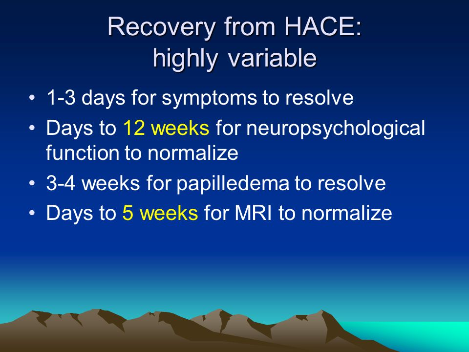 Recovery from HACE: highly variable 1-3 days for symptoms to resolve Days to 12 weeks for neuropsychological function to normalize 3-4 weeks for papilledema to resolve Days to 5 weeks for MRI to normalize