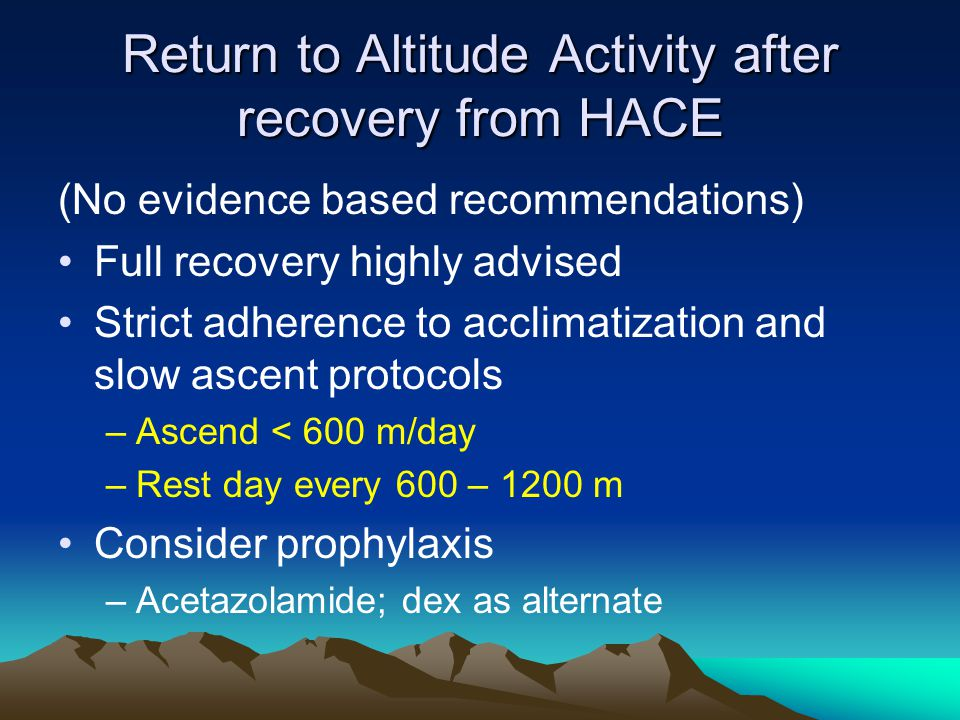 Return to Altitude Activity after recovery from HACE (No evidence based recommendations) Full recovery highly advised Strict adherence to acclimatizat