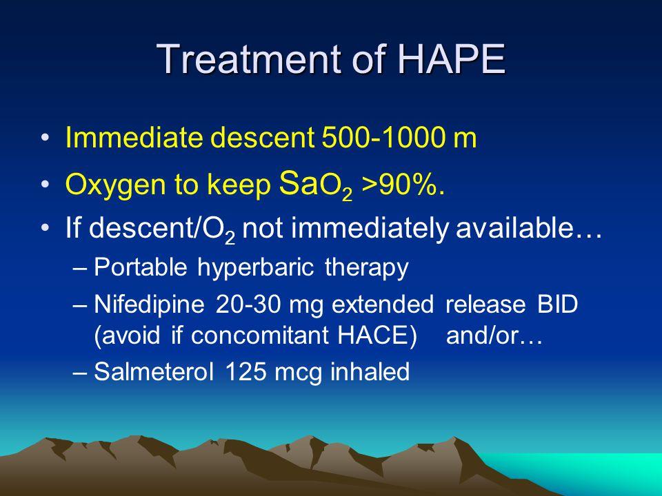 Treatment of HAPE Immediate descent 500-1000 m Oxygen to keep Sa O 2 >90%.