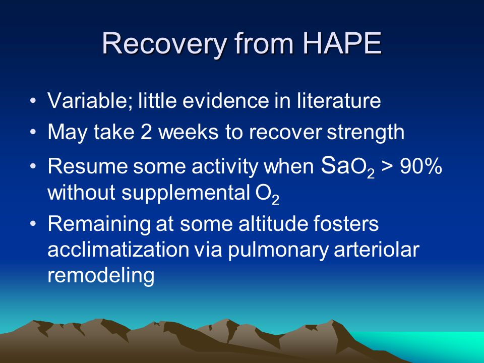 Recovery from HAPE Variable; little evidence in literature May take 2 weeks to recover strength Resume some activity when Sa O 2 > 90% without supplemental O 2 Remaining at some altitude fosters acclimatization via pulmonary arteriolar remodeling