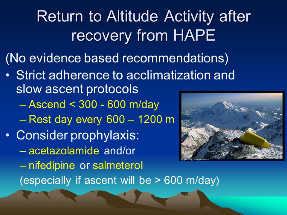 Return to Altitude Activity after recovery from HAPE (No evidence based recommendations) Strict adherence to acclimatization and slow ascent protocols –Ascend < 300 - 600 m/day –Rest day every 600 – 1200 m Consider prophylaxis: –acetazolamide and/or –nifedipine or salmeterol (especially if ascent will be > 600 m/day)