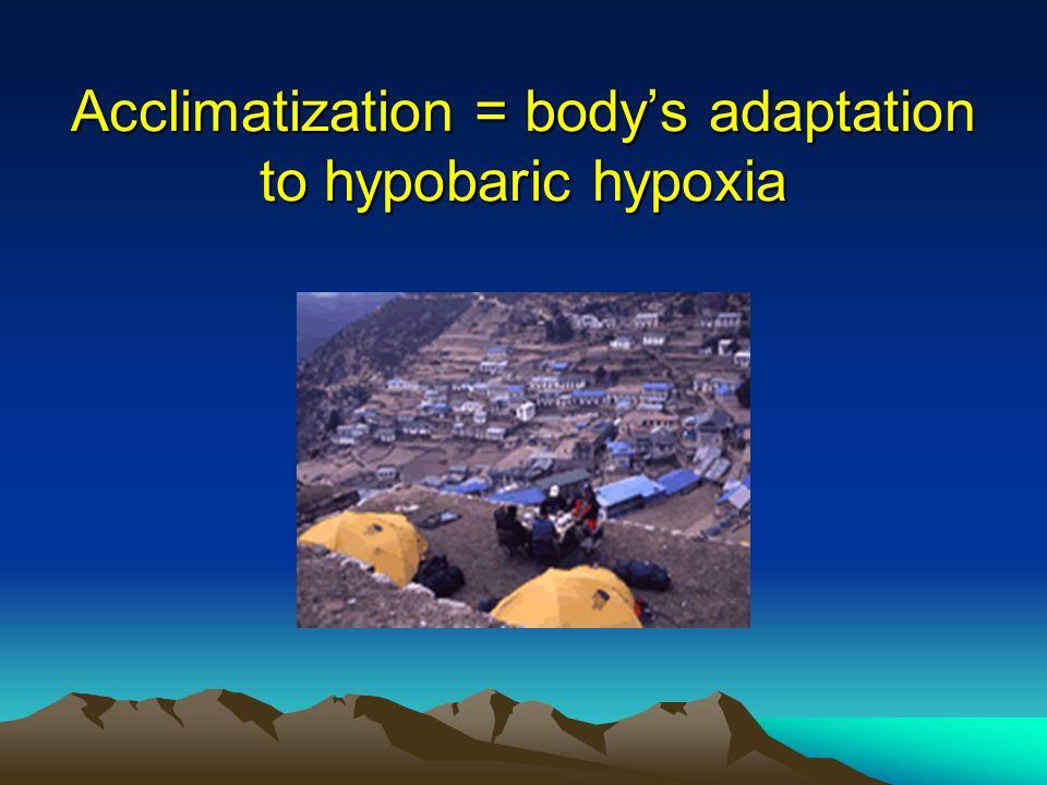 Acclimatization = bodys adaptation to hypobaric hypoxia