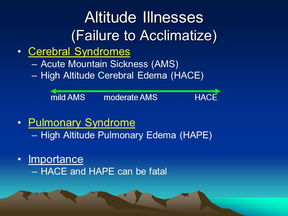Altitude Illnesses (Failure to Acclimatize) Cerebral Syndromes –Acute Mountain Sickness (AMS) –High Altitude Cerebral Edema (HACE) mild AMSmoderate AMS HACE Pulmonary Syndrome –High Altitude Pulmonary Edema (HAPE) Importance –HACE and HAPE can be fatal