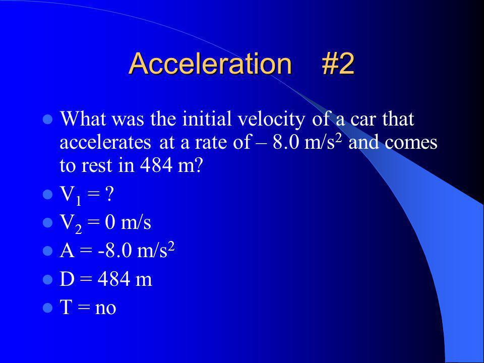 Acceleration#2 What was the initial velocity of a car that accelerates at a rate of – 8.0 m/s 2 and comes to rest in 484 m.