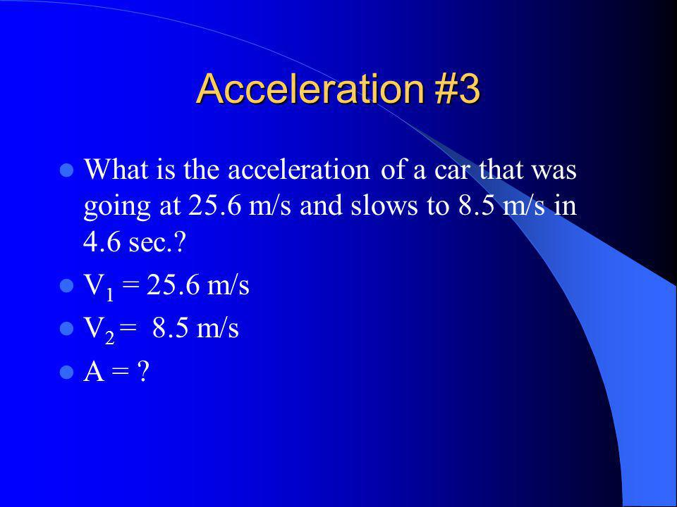 Acceleration #3 What is the acceleration of a car that was going at 25.6 m/s and slows to 8.5 m/s in 4.6 sec..