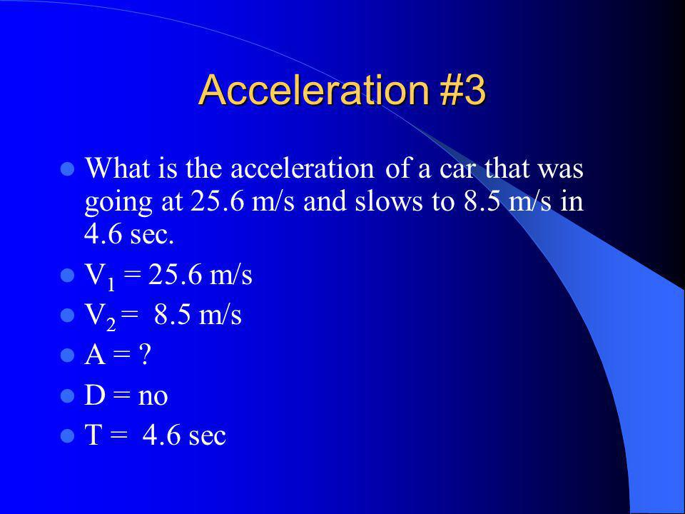 Acceleration #3 What is the acceleration of a car that was going at 25.6 m/s and slows to 8.5 m/s in 4.6 sec.
