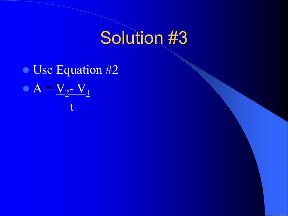 Solution #3 Use Equation #2 A = V 2 - V 1 t