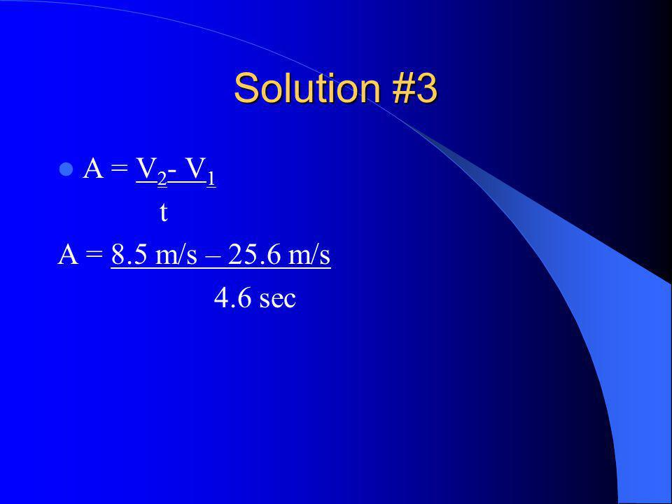 Solution #3 A = V 2 - V 1 t A = 8.5 m/s – 25.6 m/s 4.6 sec