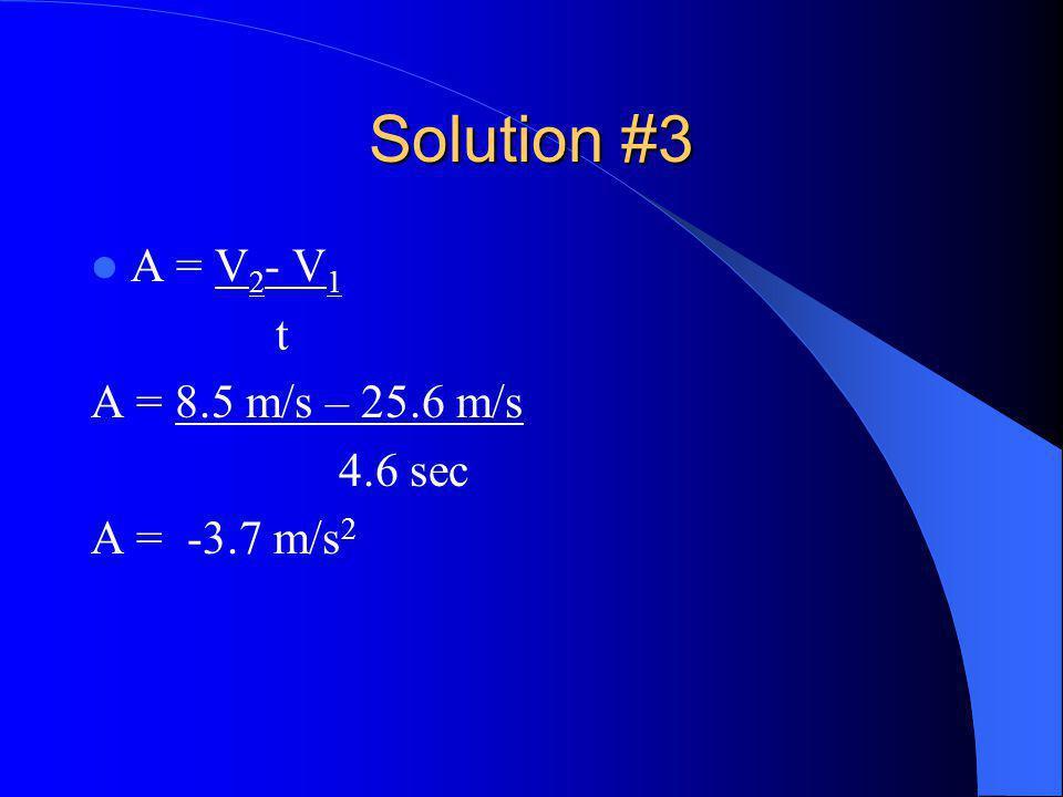 Solution #3 A = V 2 - V 1 t A = 8.5 m/s – 25.6 m/s 4.6 sec A = -3.7 m/s 2