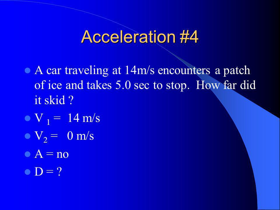 Acceleration #4 A car traveling at 14m/s encounters a patch of ice and takes 5.0 sec to stop.
