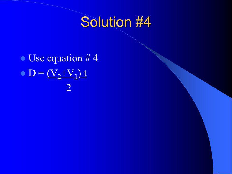 Solution #4 Use equation # 4 D = (V 2 +V 1 ) t 2