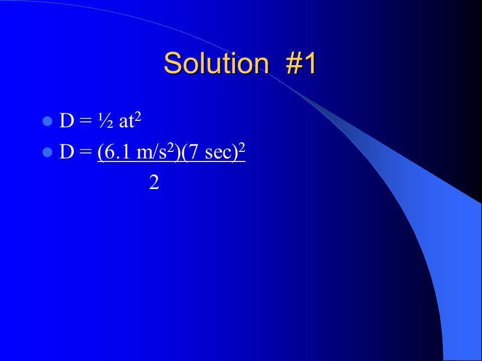 Solution #1 D = ½ at 2 D = (6.1 m/s 2 )(7 sec) 2 2