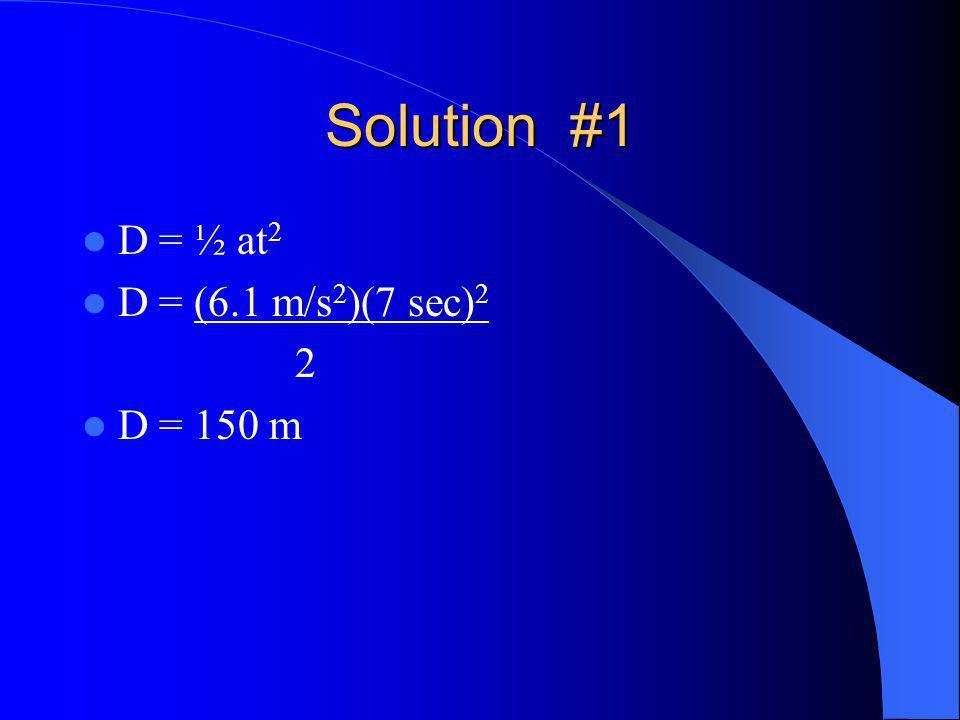 Solution #1 D = ½ at 2 D = (6.1 m/s 2 )(7 sec) 2 2 D = 150 m