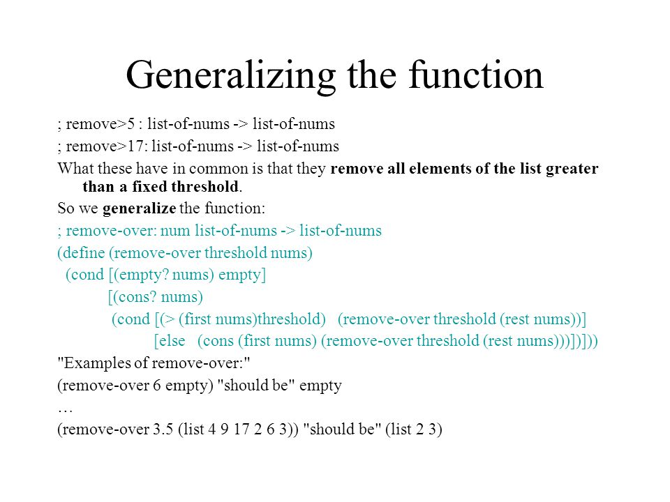 Generalizing the function ; remove>5 : list-of-nums -> list-of-nums ; remove>17: list-of-nums -> list-of-nums What these have in common is that they remove all elements of the list greater than a fixed threshold.