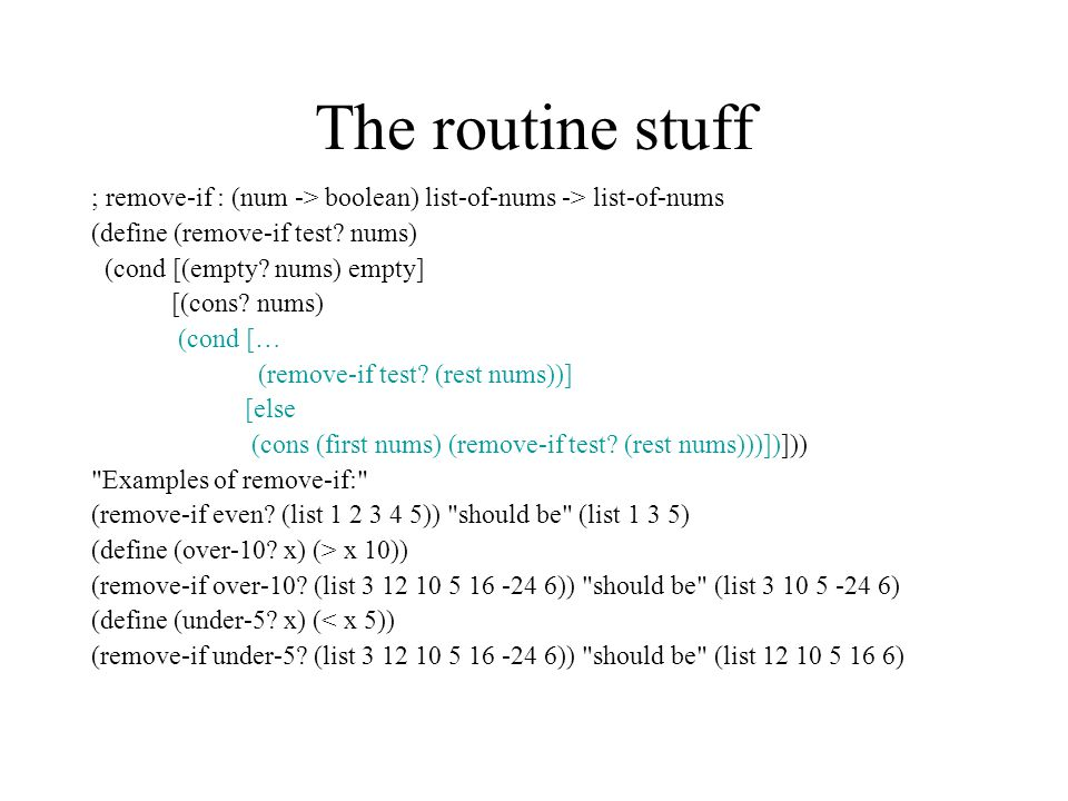 The routine stuff ; remove-if : (num -> boolean) list-of-nums -> list-of-nums (define (remove-if test.