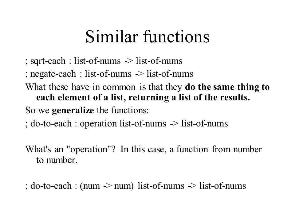 Similar functions ; sqrt-each : list-of-nums -> list-of-nums ; negate-each : list-of-nums -> list-of-nums What these have in common is that they do the same thing to each element of a list, returning a list of the results.