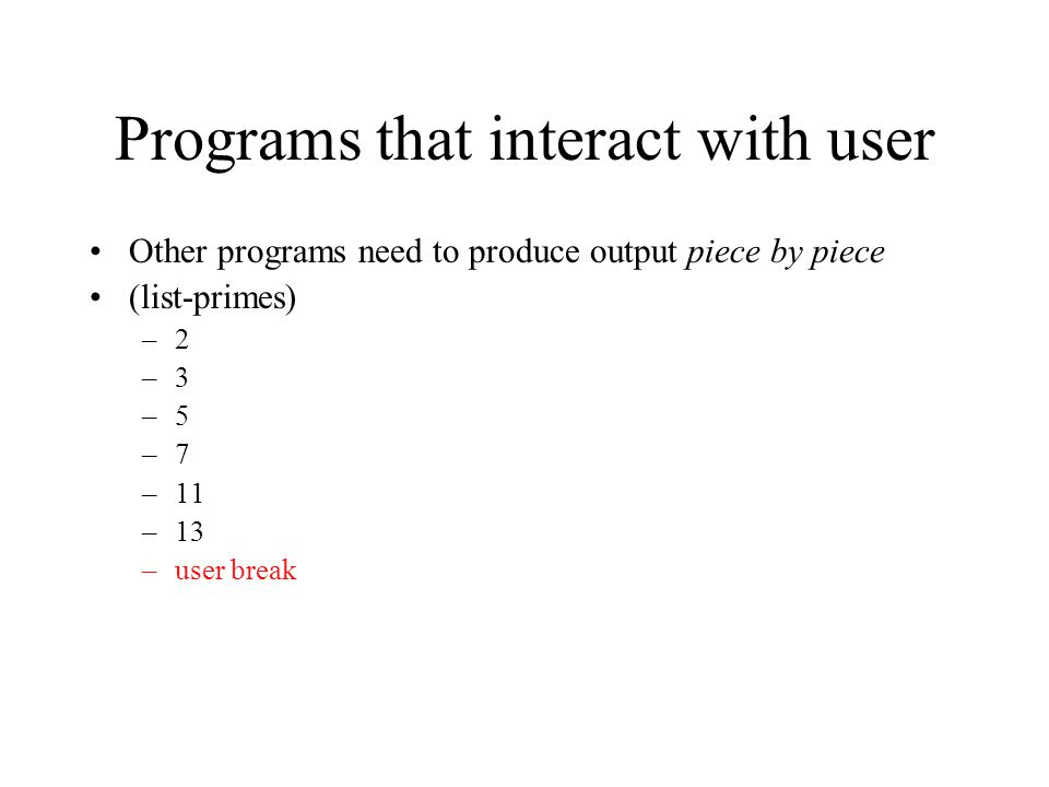 Programs that interact with user Other programs need to produce output piece by piece (list-primes) –2 –3 –5 –7 –11 –13 –user break