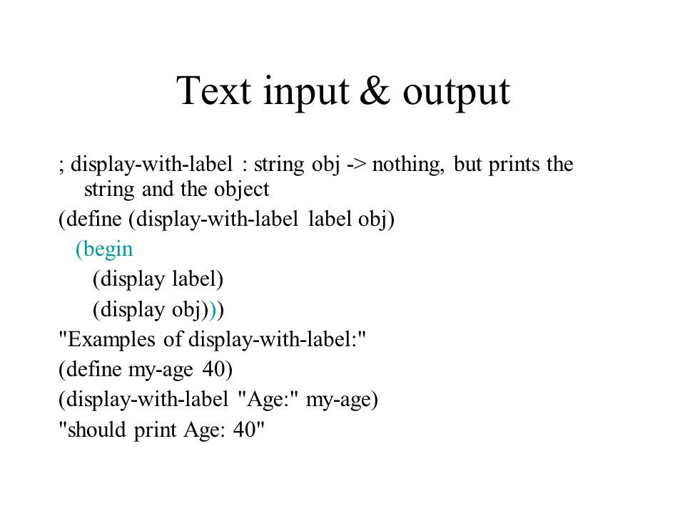 Text input & output ; display-with-label : string obj -> nothing, but prints the string and the object (define (display-with-label label obj) (begin (display label) (display obj))) Examples of display-with-label: (define my-age 40) (display-with-label Age: my-age) should print Age: 40